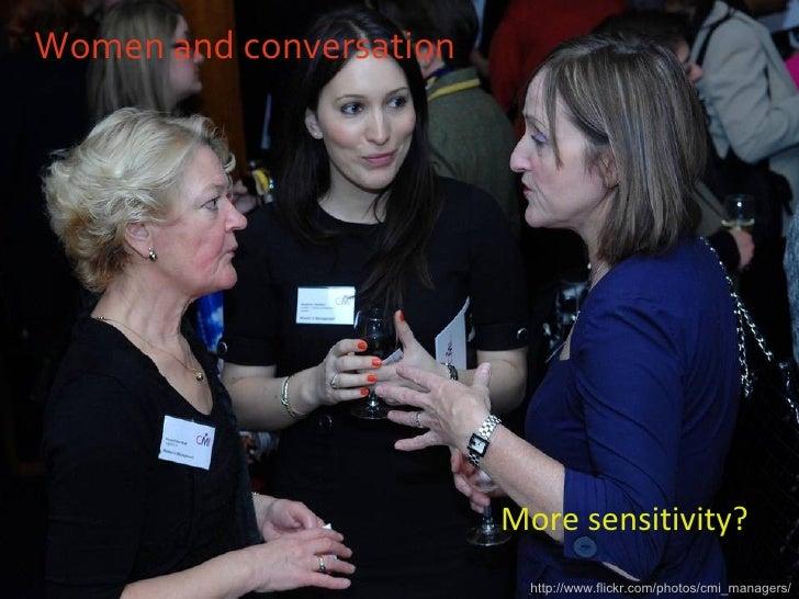 Women and conversation <ul><li>More sensitivity? </li></ul>http://www.flickr.com/photos/cmi_managers/