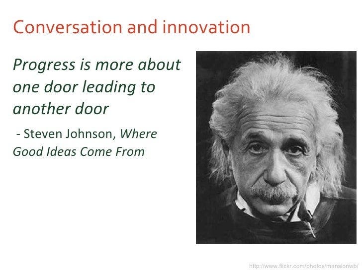 Conversation and innovation <ul><li>Progress is more about one door leading to another door </li></ul><ul><li>- Steven Joh...