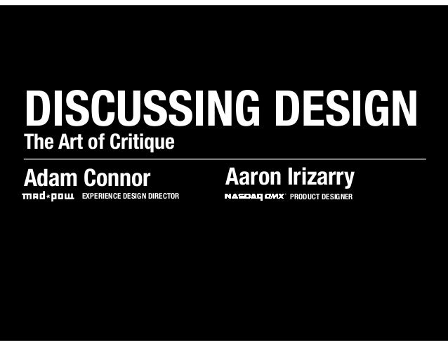 DISCUSSING DESIGNThe Art of CritiqueAdam Connor                       Aaron Irizarry     EXPERIENCE DESIGN DIRECTOR       ...