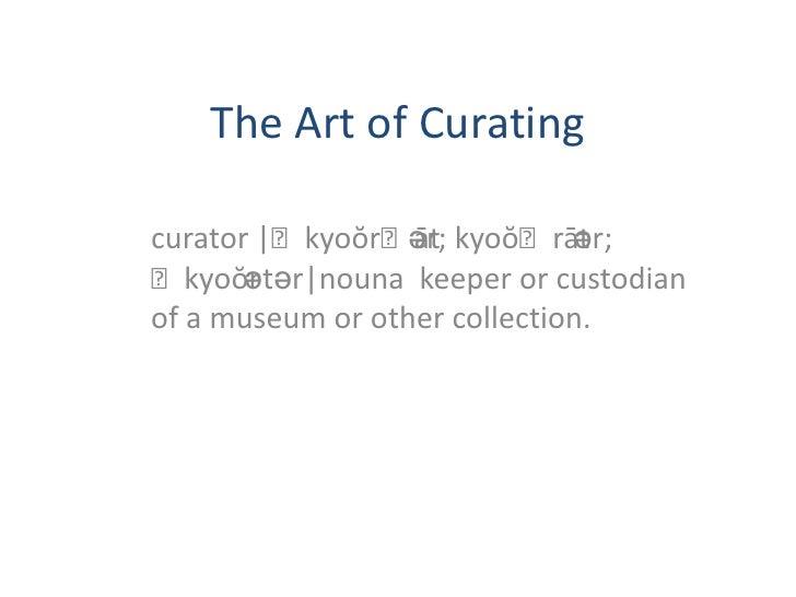 The Art of Curating<br />curator |ˈkyoŏrˌātər; kyoŏˈrātər; ˈkyoŏrətər|nouna  keeper or custodian of a museum or other coll...