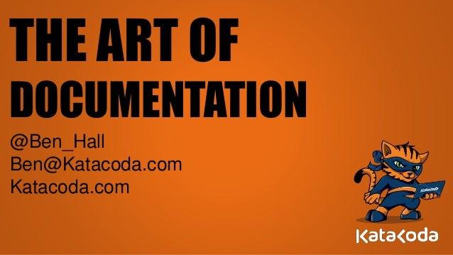 THE ART OF DOCUMENTATION @Ben_Hall Ben@Katacoda.com Katacoda.com