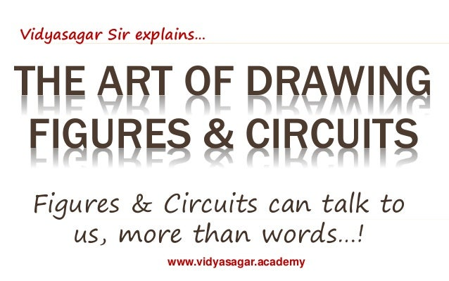 THE ART OF DRAWING FIGURES & CIRCUITS Figures & Circuits can talk to us, more than words…! Vidyasagar Sir explains… www.vi...