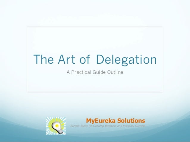 The Art of Delegation A Practical Guide Outline MyEureka Solutions Eureka Ideas for Growing Business and Personal Success