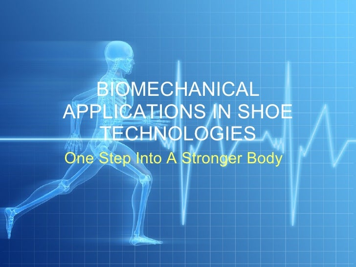 BIOMECHANICAL APPLICATIONS IN SHOE TECHNOLOGIES One Step Into A Stronger Body