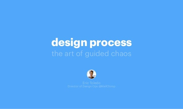 design process the art of guided chaos Eric Toledo Director of Design Ops @MailChimp