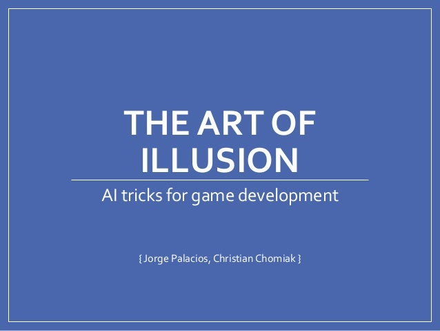 THE ART OF ILLUSION { Jorge Palacios, Christian Chomiak } AI tricks for game development