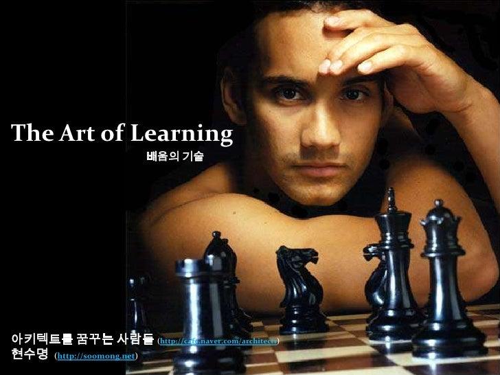 The Art of Learning<br />배움의 기술<br />아키텍트를 꿈꾸는 사람들(http://cafe.naver.com/architect1)<br />현수명  (http://soomong.tistory.com...