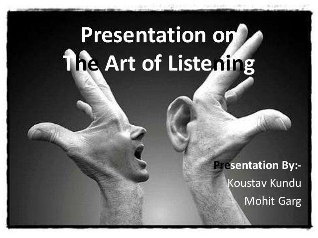 Presentation on  The Art of Listening  Presentation By:-  Koustav Kundu  Mohit Garg