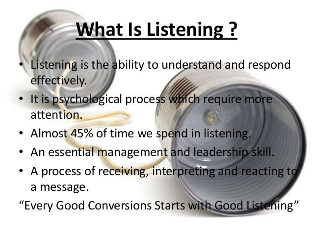 What Is Listening ?  • Listening is the ability to understand and respond  effectively.  • It is psychological process whi...