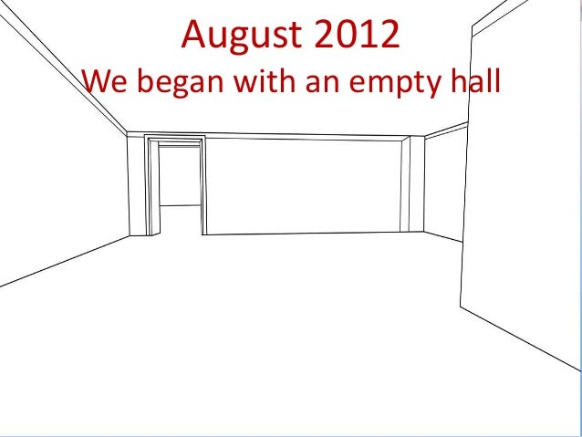 August 2012 We began with an empty hall