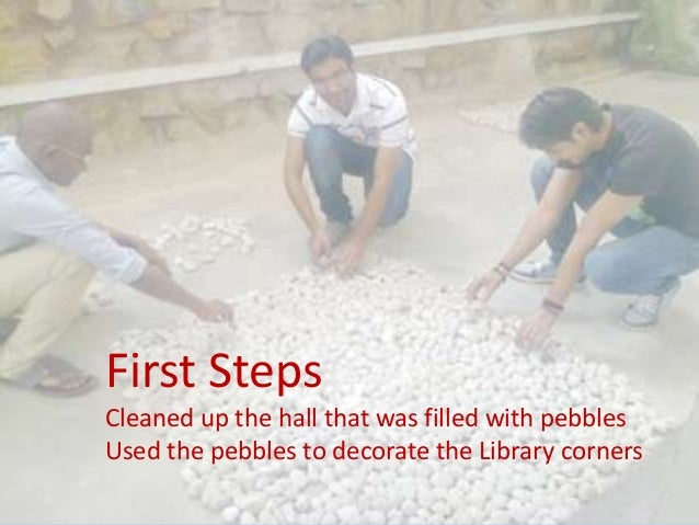 First Steps Cleaned up the hall that was filled with pebbles Used the pebbles to decorate the Library corners