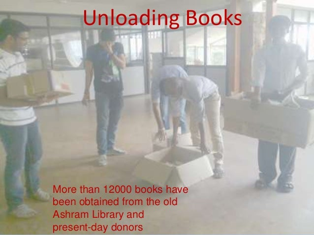 Unloading Books More than 12000 books have been obtained from the old Ashram Library and present-day donors