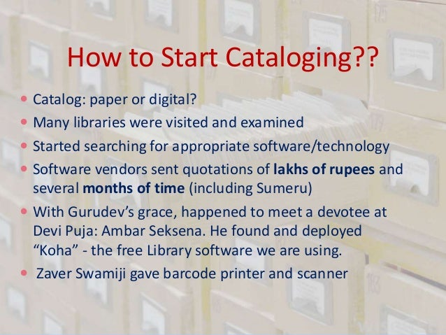 How to Start Cataloging??  Catalog: paper or digital?  Many libraries were visited and examined  Started searching for ...