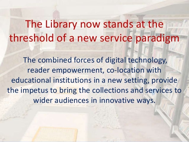 The Library now stands at the threshold of a new service paradigm The combined forces of digital technology, reader empowe...
