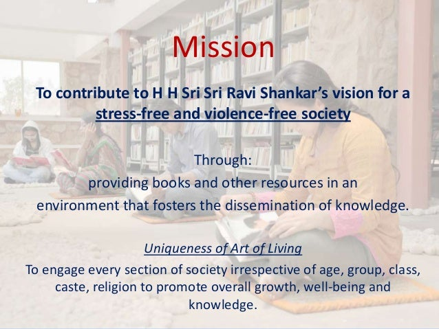 Mission To contribute to H H Sri Sri Ravi Shankar's vision for a stress-free and violence-free society Through: providing ...