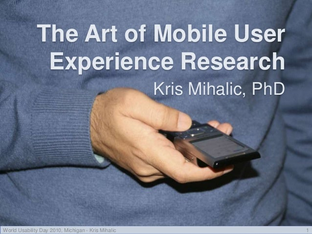 The Art of Mobile User Experience Research Kris Mihalic, PhD World Usability Day 2010, Michigan - Kris Mihalic 1