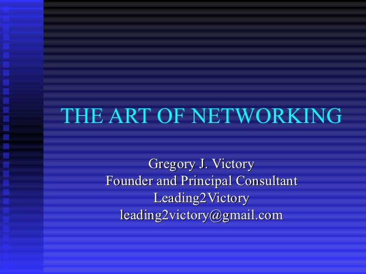 THE ART OF NETWORKING Gregory J. Victory Founder and Principal Consultant Leading2Victory [email_address]