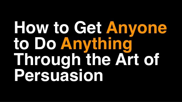 How to Get Anyone to Do Anything Through the Art of Persuasion