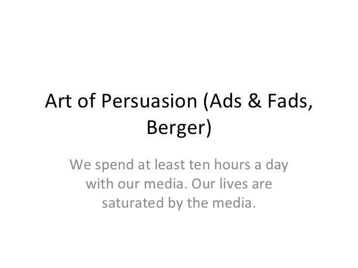 Art of Persuasion (Ads & Fads, Berger) We spend at least ten hours a day with our media. Our lives are saturated by the me...