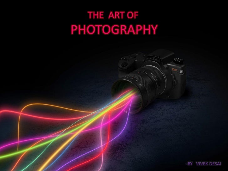 THE ART OFPHOTOGRAPHY               -BY VIVEK DESAI