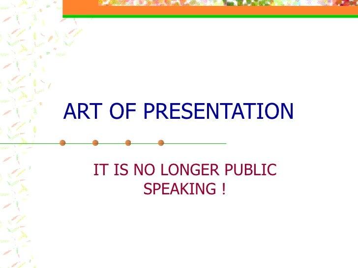 ART OF PRESENTATION IT IS NO LONGER PUBLIC SPEAKING !