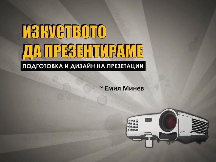 ИЗКУСТВОТО ДА ПРЕЗЕНТИРАМЕ ПОДГОТОВКА И ДИЗАЙН НА ПРЕЗЕТАЦИИ                       ~ Емил Минев