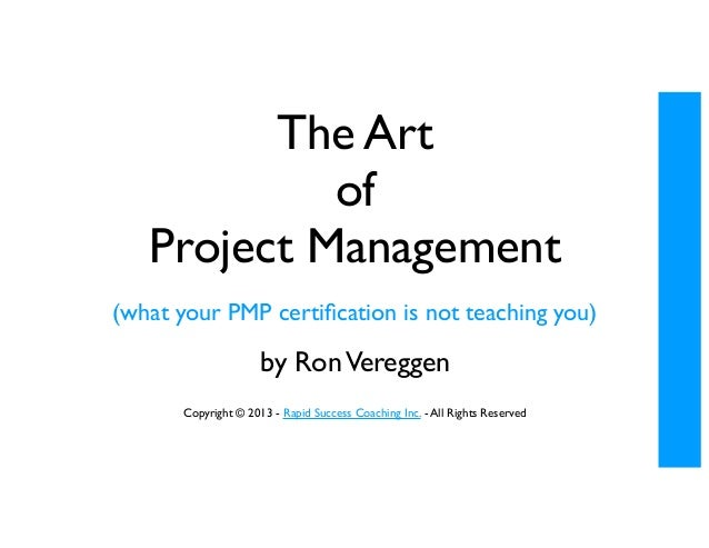 The Art of Project Management (what your PMP certification is not teaching you)  by Ron Vereggen Copyright © 2013 - Rapid S...