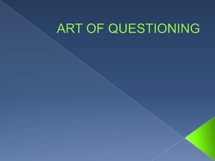  Even in todays modern educational practices,  the art of questioning has remained one of the  best tools in promoting ef...