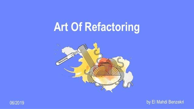 Art Of Refactoring by El Mahdi Benzekri06/2019