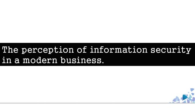 The perception of information security in a modern business.