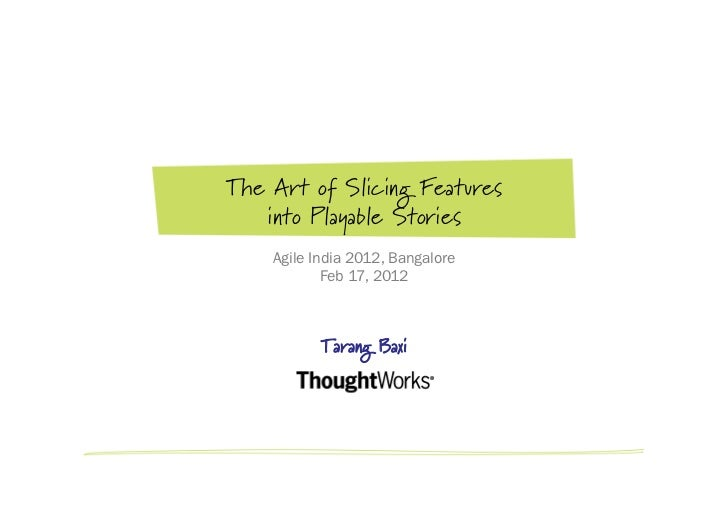 The Art of Slicing Features   into Playable Stories    Agile India 2012, Bangalore            Feb 17, 2012           Taran...