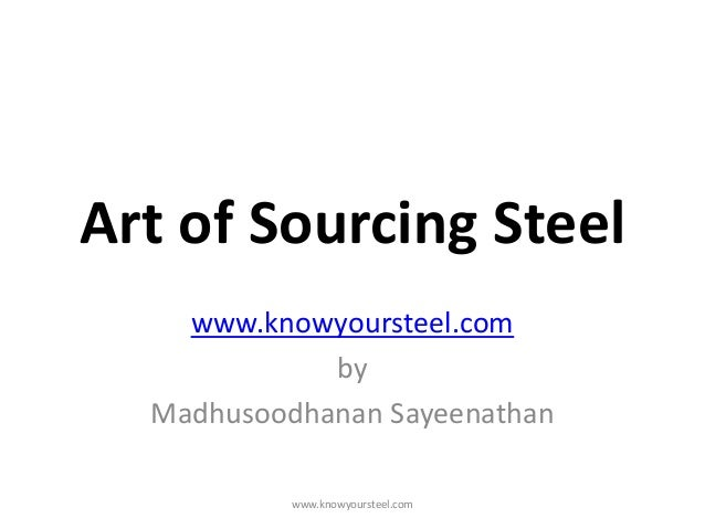 Art of Sourcing Steel www.knowyoursteel.com by Madhusoodhanan Sayeenathan www.knowyoursteel.com