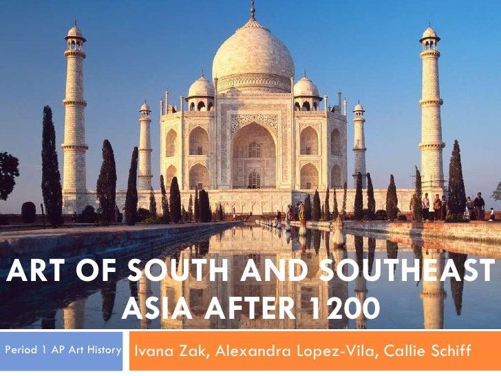 ART OF SOUTH AND SOUTHEAST ASIA AFTER 1200 Ivana Zak, Alexandra Lopez-Vila, Callie Schiff Period 1 AP Art History