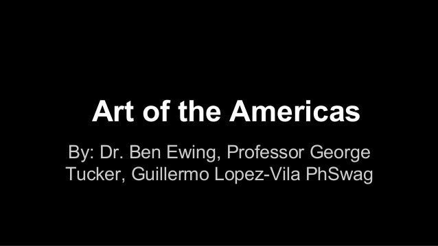 Art of the Americas By: Dr. Ben Ewing, Professor George Tucker, Guillermo Lopez-Vila PhSwag