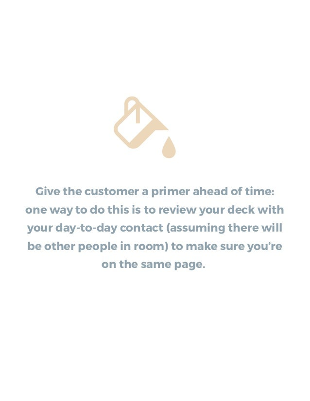 Give the customer a primer ahead of time: one way to do this is to review your deck with your day-to-day contact (assuming...