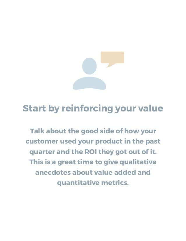 Start by reinforcing your value Talk about the good side of how your customer used your product in the past quarter and th...