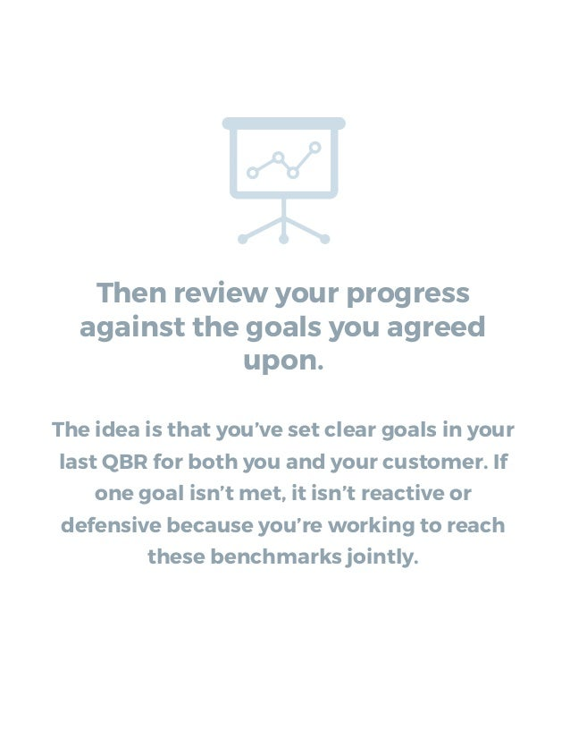 Then review your progress against the goals you agreed upon. The idea is that you've set clear goals in your last QBR for ...