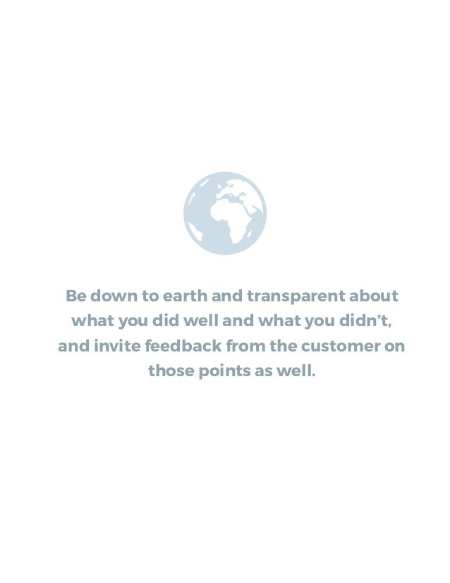 Be down to earth and transparent about what you did well and what you didn't, and invite feedback from the customer on tho...