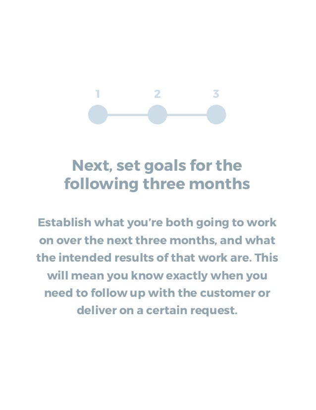 Next, set goals for the following three months Establish what you're both going to work on over the next three months, and...