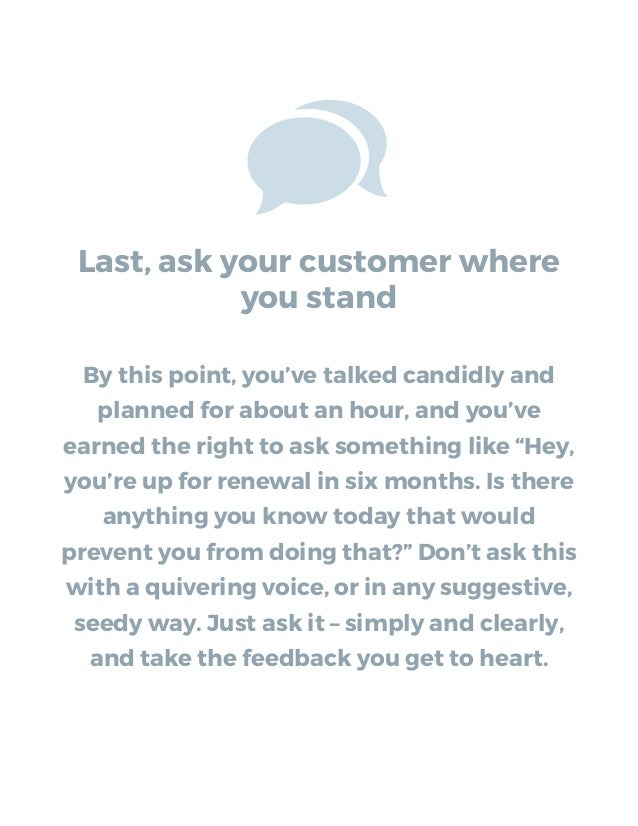 Last, ask your customer where you stand By this point, you've talked candidly and planned for about an hour, and you've ea...