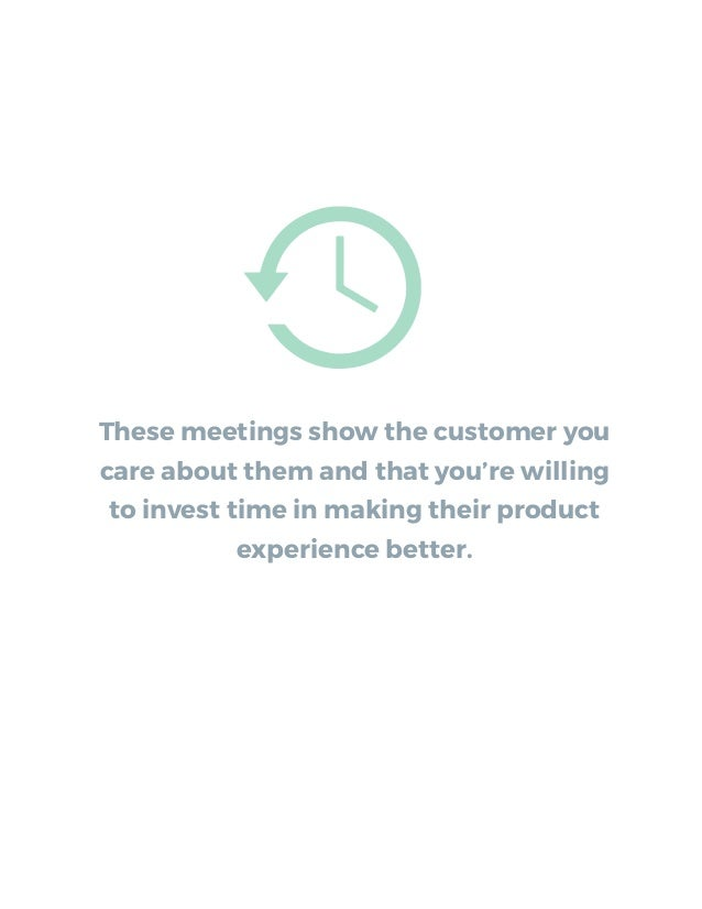 These meetings show the customer you care about them and that you're willing to invest time in making their product experi...