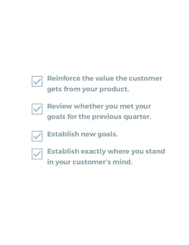 Reinforce the value the customer gets from your product. Review whether you met your goals for the previous quarter. Estab...