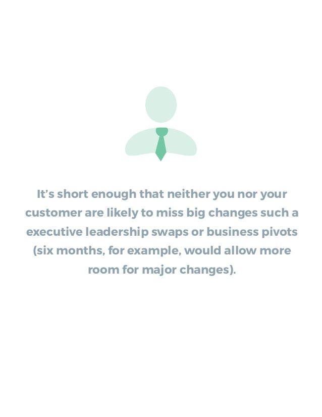 It's short enough that neither you nor your customer are likely to miss big changes such a executive leadership swaps or b...