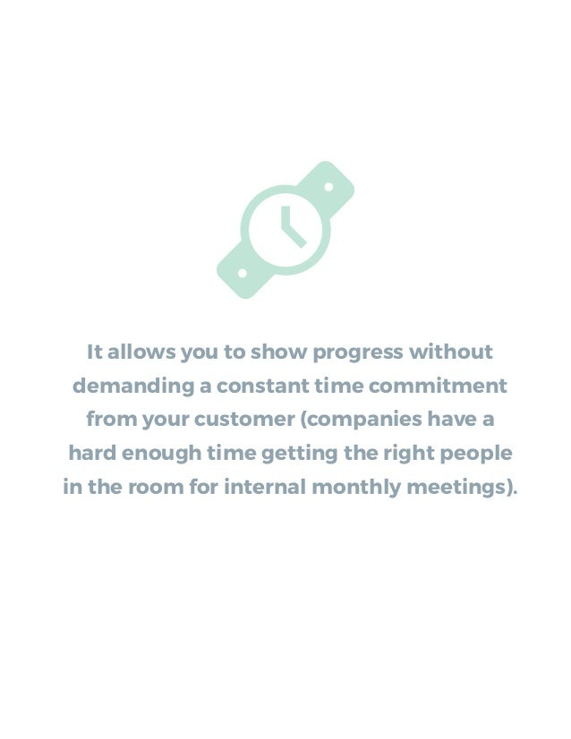 It allows you to show progress without demanding a constant time commitment from your customer (companies have a hard enou...