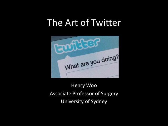 The Art of Twitter Henry Woo Associate Professor of Surgery University of Sydney