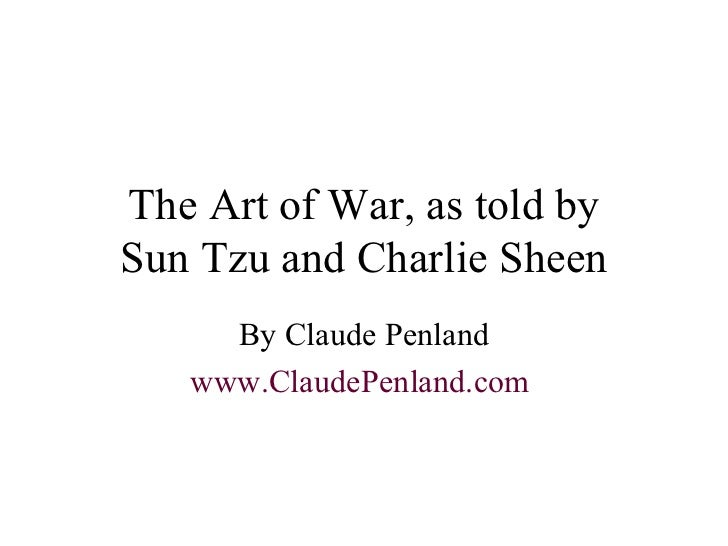 The Art of War, as told by Sun Tzu and Charlie Sheen By Claude Penland www.ClaudePenland.com