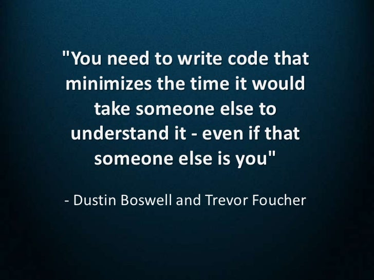 """You need to write code thatminimizes the time it would   take someone else to understand it - even if that   someone else..."