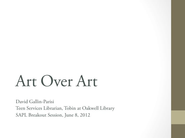 Art Over ArtDavid Gallin-ParisiTeen Services Librarian, Tobin at Oakwell LibrarySAPL Breakout Session, June 8, 2012
