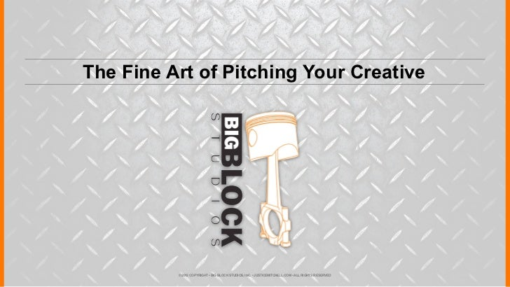 The Fine Art of Pitching Your Creative          © 2012 COPYRIGHT • BIG BLOCK STUDIOS, INC. • JUSTICEMITCHELL.COM • ALL RIG...