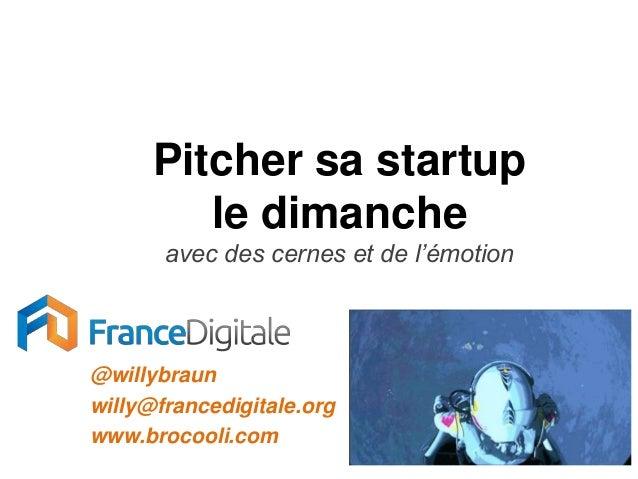 Pitcher sa startup         le dimanche       avec des cernes et de l'émotion@willybraunwilly@francedigitale.orgwww.brocool...